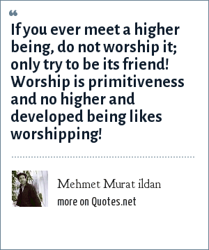 Mehmet Murat ildan: If you ever meet a higher being, do not worship it; only try to be its friend! Worship is primitiveness and no higher and developed being likes worshipping!