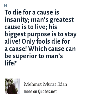 Mehmet Murat ildan: To die for a cause is insanity; man's greatest cause is to live; his biggest purpose is to stay alive! Only fools die for a cause! Which cause can be superior to man's life?