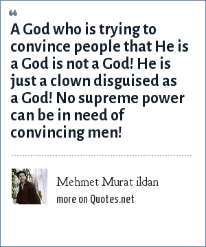 Mehmet Murat ildan: A God who is trying to convince people that He is a God is not a God! He is just a clown disguised as a God! No supreme power can be in need of convincing men!