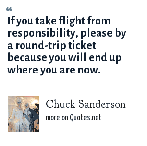Chuck Sanderson: If you take flight from responsibility, please by a round-trip ticket because you will end up where you are now.