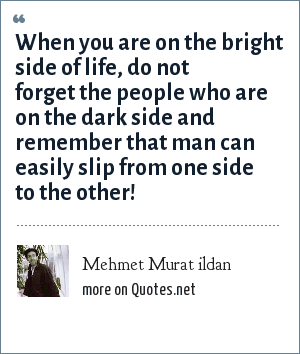 Mehmet Murat ildan: When you are on the bright side of life, do not forget the people who are on the dark side and remember that man can easily slip from one side to the other!