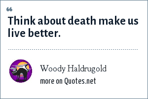 Woody Haldrugold: Think about death make us live better.