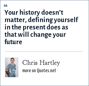 Chris Hartley: Your history doesn't matter, defining yourself in the present does as that will change your future