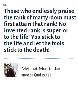 Mehmet Murat ildan: Those who endlessly praise the rank of martyrdom must first attain that rank! No invented rank is superior to the life! You stick to the life and let the fools stick to the death!