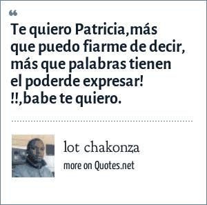 lot chakonza: Te quiero Patricia,más que puedo fiarme de decir, más que palabras tienen el poderde expresar! !!,babe te quiero.