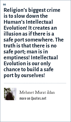 Mehmet Murat ildan: Religion's biggest crime is to slow down the Human's Intellectual Evolution! It creates an illusion as if there is a safe port somewhere. The truth is that there is no safe port; man is in emptiness! Intellectual Evolution is our only chance to build a safe port by ourselves!