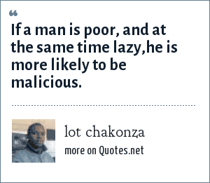 lot chakonza: If a man is poor, and at the same time lazy,he is more likely to be malicious.
