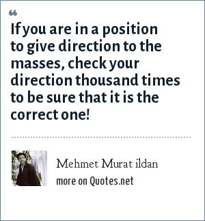 Mehmet Murat ildan: If you are in a position to give direction to the masses, check your direction thousand times to be sure that it is the correct one!