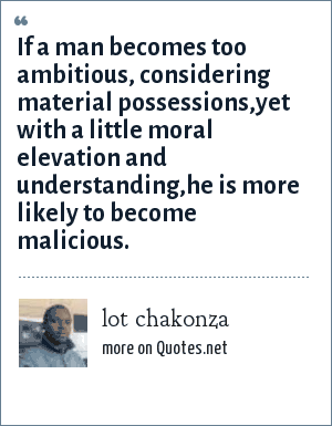 lot chakonza: If a man becomes too ambitious, considering material possessions,yet with a little moral elevation and understanding,he is more likely to become malicious.