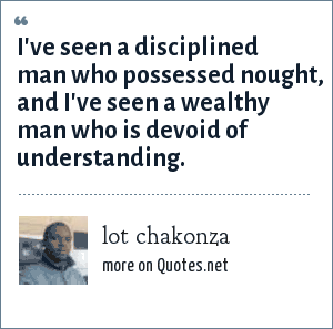lot chakonza: I've seen a disciplined man who possessed nought, and i've seen a wealthy man who is devoid of understanding.