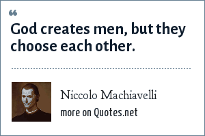 Niccolo Machiavelli: God creates men, but they choose each other.
