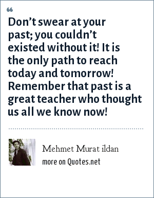 Mehmet Murat ildan: Don't swear at your past; you couldn't existed without it! It is the only path to reach today and tomorrow! Remember that past is a great teacher who thought us all we know now!