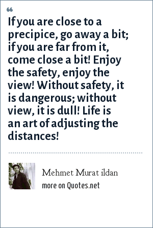 Mehmet Murat ildan: If you are close to a precipice, go away a bit; if you are far from it, come close a bit! Enjoy the safety, enjoy the view! Without safety, it is dangerous; without view, it is dull! Life is an art of adjusting the distances!