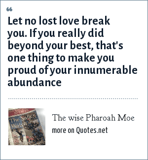 The wise Pharoah Moe: Let no lost love break you. If you really did beyond your best, that's one thing to make you proud of your innumerable abundance