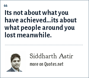 Siddharth Astir: Its not about what you have achieved…its about what people around you lost meanwhile.