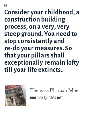 The wise Pharoah Moe: Consider your childhood, a construction building process, on a very, very steep ground. You need to stop consistantly and re-do your measures. So that your pillars shall exceptionally remain lofty till your life extincts..