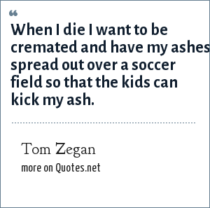 Tom Zegan: When I die I want to be cremated and have my ashes spread out over a soccer field so that the kids can kick my ash.