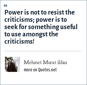 Mehmet Murat ildan: Power is not to resist the criticisms; power is to seek for something useful to use amongst the criticisms!