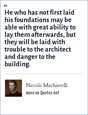 Niccolo Machiavelli: He who has not first laid his foundations may be able with great ability to lay them afterwards, but they will be laid with trouble to the architect and danger to the building.