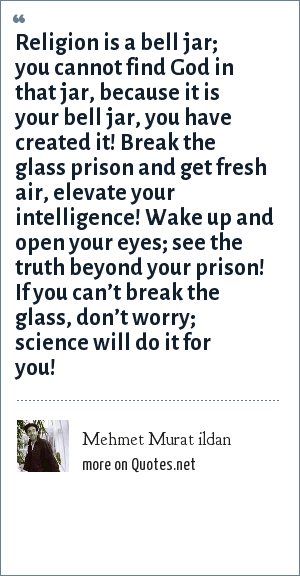 Mehmet Murat ildan: Religion is a bell jar; you cannot find God in that jar, because it is your bell jar, you have created it! Break the glass prison and get fresh air, elevate your intelligence! Wake up and open your eyes; see the truth beyond your prison! If you can't break the glass, don't worry; science will do it for you!