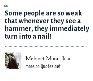 Mehmet Murat ildan: Some people are so weak that whenever they see a hammer, they immediately turn into a nail!