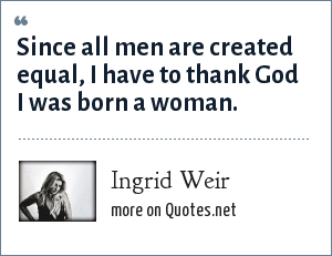 Ingrid Weir: Since all men are created equal, I have to thank God I was born a woman.