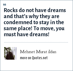 Mehmet Murat ildan: Rocks do not have dreams and that's why they are condemned to stay in the same place! To move, you must have dreams!