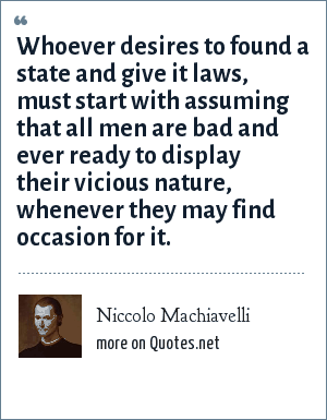 Niccolo Machiavelli: Whoever desires to found a state and give it laws, must start with assuming that all men are bad and ever ready to display their vicious nature, whenever they may find occasion for it.