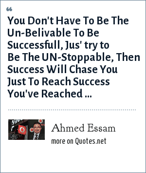 Ahmed Essam: You Don't Have To Be The Un-Belivable To Be Successfull, Jus' try to Be The UN-Stoppable, Then Success Will Chase You Just To Reach Success You've Reached ...