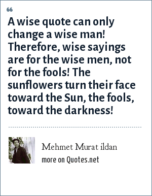 Mehmet Murat ildan: A wise quote can only change a wise man! Therefore, wise sayings are for the wise men, not for the fools! The sunflowers turn their face toward the Sun, the fools, toward the darkness!