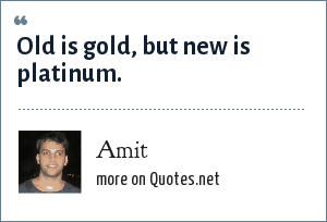Amit: Old is gold, but new is platinum.