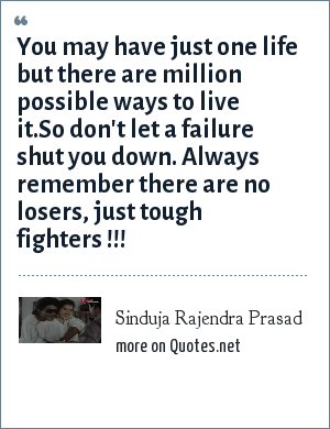 Sinduja Rajendra Prasad: You may have just one life but there are million possible ways to live it.So don't let a failure shut you down. Always remember there are no losers, just tough fighters !!!