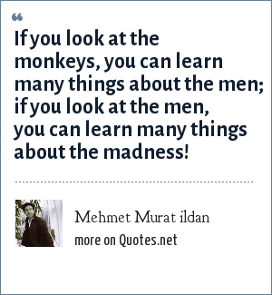 Mehmet Murat ildan: If you look at the monkeys, you can learn many things about the men; if you look at the men, you can learn many things about the madness!