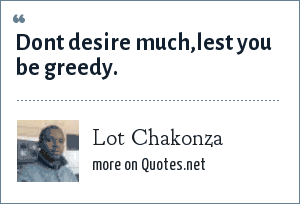 Lot Chakonza: Dont desire much,lest you be greedy.
