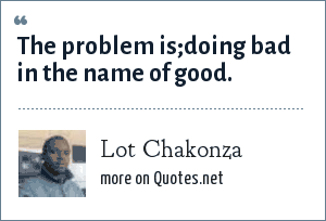 Lot Chakonza: The problem is;doing bad in the name of good.