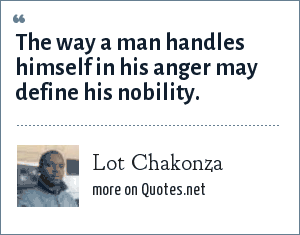Lot Chakonza: The way a man handles himself in his anger may define his nobility.