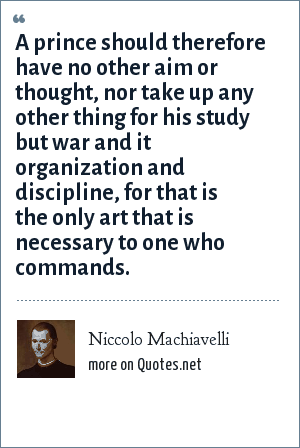 Niccolo Machiavelli: A prince should therefore have no other aim or thought, nor take up any other thing for his study but war and it organization and discipline, for that is the only art that is necessary to one who commands.