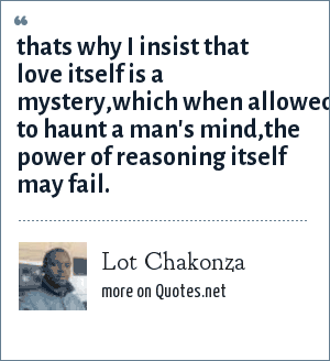 Lot Chakonza: Thats why i insist that love itself is a mystery,which when allowed to haunt a man's mind,the power of reasoning itself may fail.