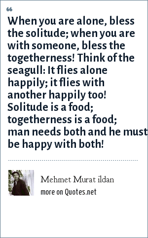 Mehmet Murat ildan: When you are alone, bless the solitude; when you are with someone, bless the togetherness! Think of the seagull: It flies alone happily; it flies with another happily too! Solitude is a food; togetherness is a food; man needs both and he must be happy with both!