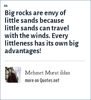 Mehmet Murat ildan: Big rocks are envy of little sands because little sands can travel with the winds. Every littleness has its own big advantages!