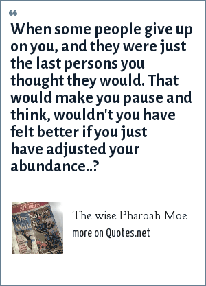 The wise Pharoah Moe: When some people give up on you, and they were just the last persons you thought they would. That would make you pause and think, wouldn't you have felt better if you just have adjusted your abundance..?