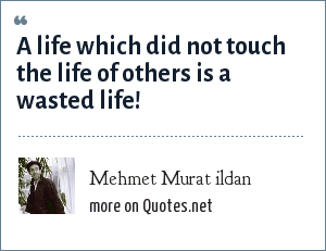 Mehmet Murat ildan: A life which did not touch the life of others is a wasted life!