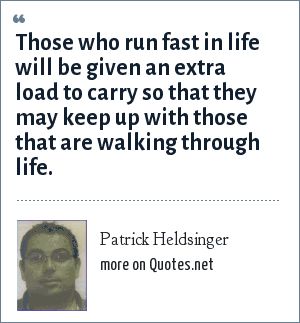 Patrick Heldsinger: Those who run fast in life will be given an extra load to carry so that they may keep up with those that are walking through life.