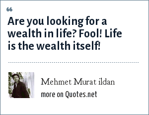 Mehmet Murat ildan: Are you looking for a wealth in life? Fool! Life is the wealth itself!