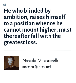 Niccolo Machiavelli: He who blinded by ambition, raises himself to a position whence he cannot mount higher, must thereafter fall with the greatest loss.