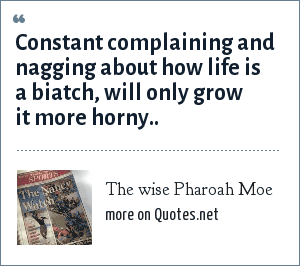 The wise Pharoah Moe: Constant complaining and nagging about how life is a biatch, will only grow it more horny..