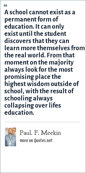 Paul. F. Meekin: A school cannot exist as a permanent form of education. It can only exist until the student discovers that they can learn more themselves from the real world. From that moment on the majority always look for the most promising place the highest wisdom outside of school, with the result of schooling always collapsing over lifes education.