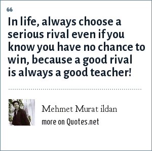 Mehmet Murat ildan: In life, always choose a serious rival even if you know you have no chance to win, because a good rival is always a good teacher!