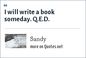 Sandy: I will write a book someday. Q.E.D.
