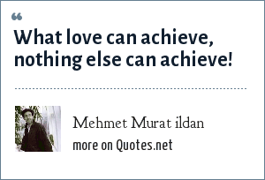 Mehmet Murat ildan: What love can achieve, nothing else can achieve!